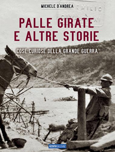Libro PALLE GIRATE E ALTRE STORIE cose curiose della Grande Guerra - Michele D'Andrea